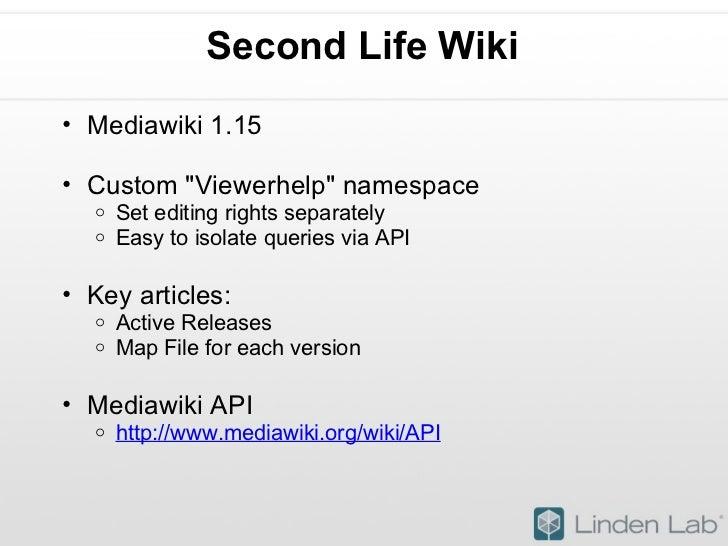 Second Life Wiki  <ul><ul><li>Mediawiki 1.15 </li></ul></ul><ul><ul><li>Custom &quot;Viewerhelp&quot; namespace </li></ul>...