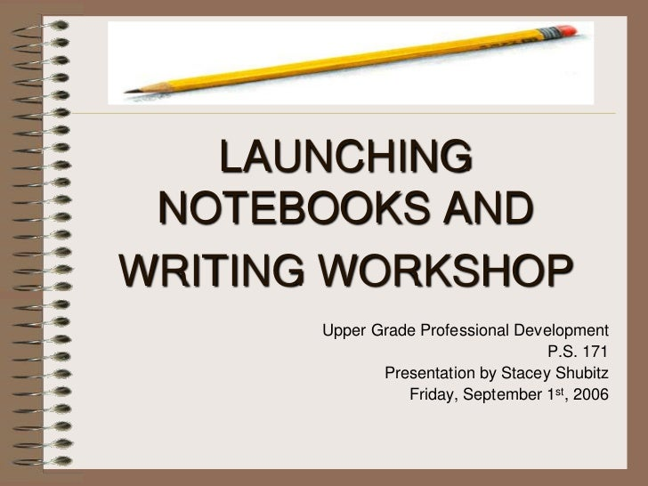 LAUNCHING NOTEBOOKS ANDWRITING WORKSHOP       Upper Grade Professional Development                                    P.S....