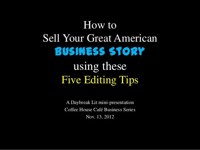 How toSell Your Great American  Business Story     using these   Five Editing Tips    A Daybreak Lit mini-presentation    ...