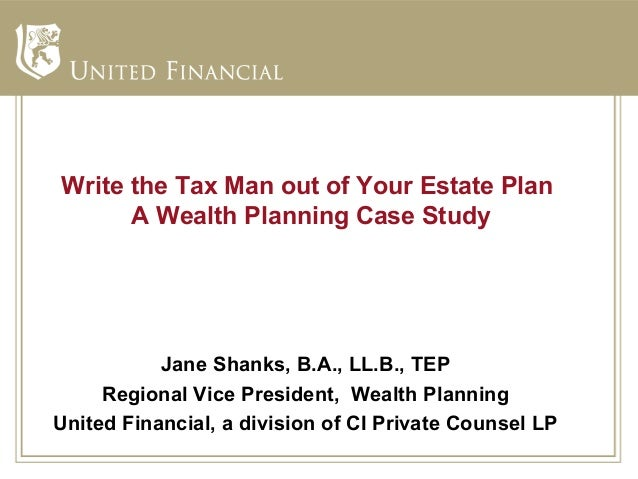 Write the Tax Man out of Your Estate Plan      A Wealth Planning Case Study           Jane Shanks, B.A., LL.B., TEP     Re...