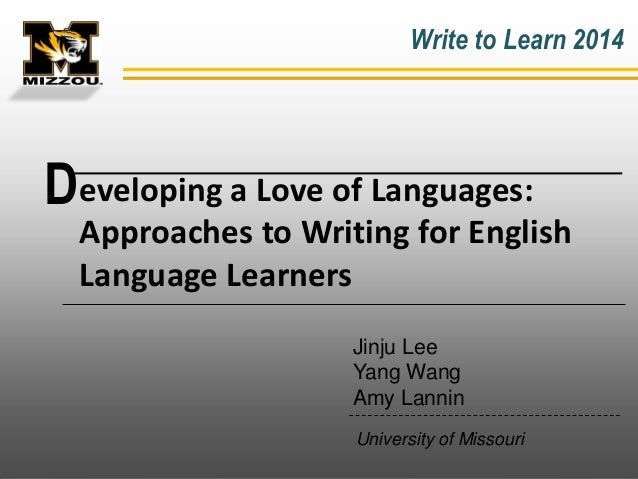 Write to Learn 2014  Developing a Love of Languages: Approaches to Writing for English Language Learners Jinju Lee Yang Wa...