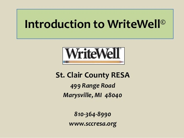 Introduction to WriteWell© St. Clair County RESA 499 Range Road Marysville, MI 48040 810-364-8990 www.sccresa.org