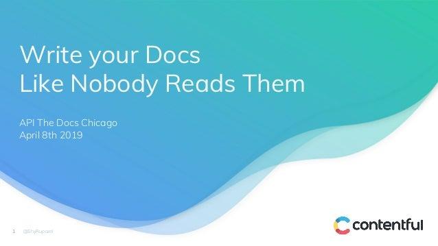 Write your Docs Like Nobody Reads Them 1 @ShyRuparel API The Docs Chicago April 8th 2019 1