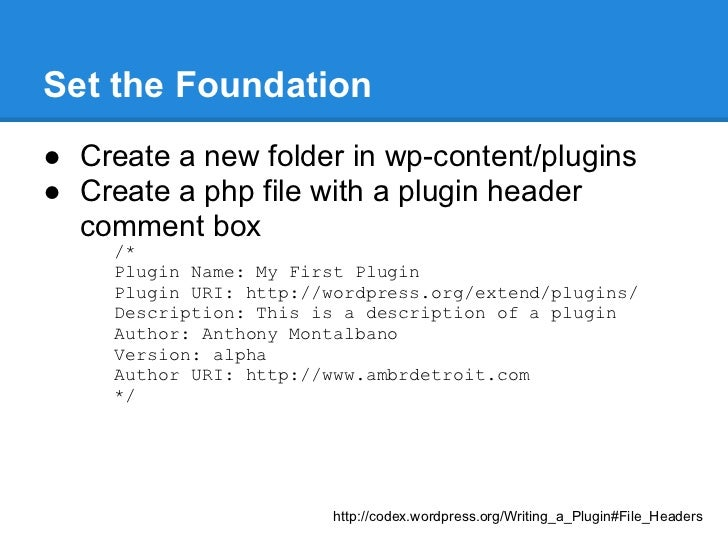 Set the Foundation● Create a new folder in wp-content/plugins● Create a php file with a plugin header  comment box     /* ...