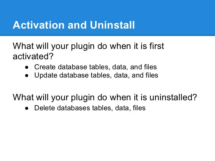 Activation and UninstallWhat will your plugin do when it is firstactivated?   ● Create database tables, data, and files   ...