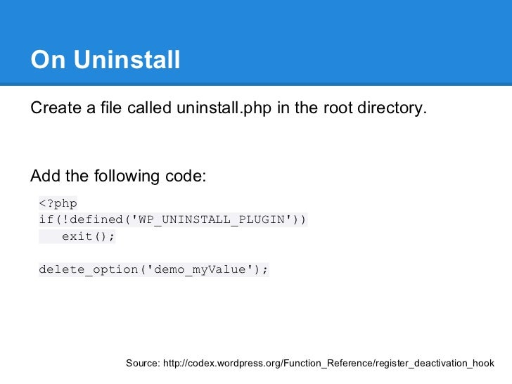 On UninstallCreate a file called uninstall.php in the root directory.Add the following code: <?php if(!defined(WP_UNINSTAL...