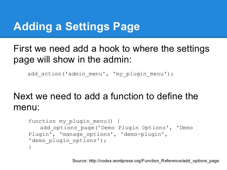 Adding a Settings PageFirst we need add a hook to where the settingspage will show in the admin:   add_action(admin_menu, ...