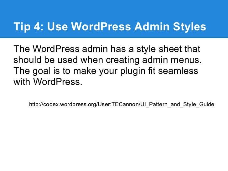 Tip 4: Use WordPress Admin StylesThe WordPress admin has a style sheet thatshould be used when creating admin menus.The go...