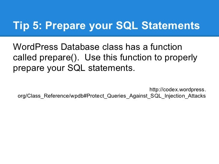 Tip 5: Prepare your SQL StatementsWordPress Database class has a functioncalled prepare(). Use this function to properlypr...