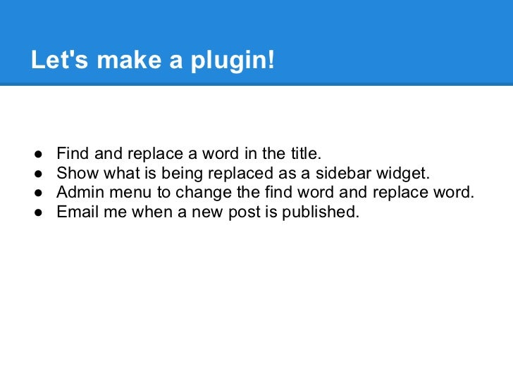 Lets make a plugin!●   Find and replace a word in the title.●   Show what is being replaced as a sidebar widget.●   Admin ...