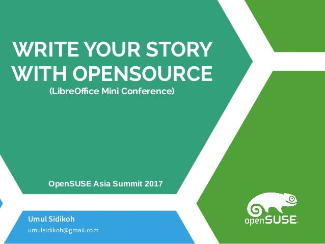 WRITE YOUR STORY WITH OPENSOURCE (LibreOffice Mini Conference) Umul Sidikoh umulsidikoh@gmail.com OpenSUSE Asia Summit 2017