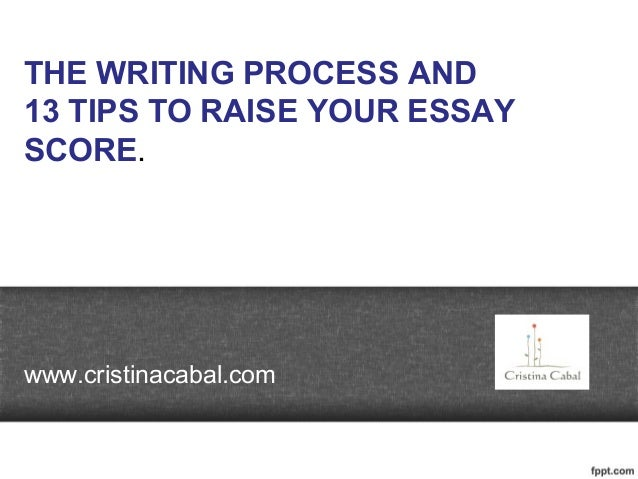 THE WRITING PROCESS AND 13 TIPS TO RAISE YOUR ESSAY SCORE. www.cristinacabal.com