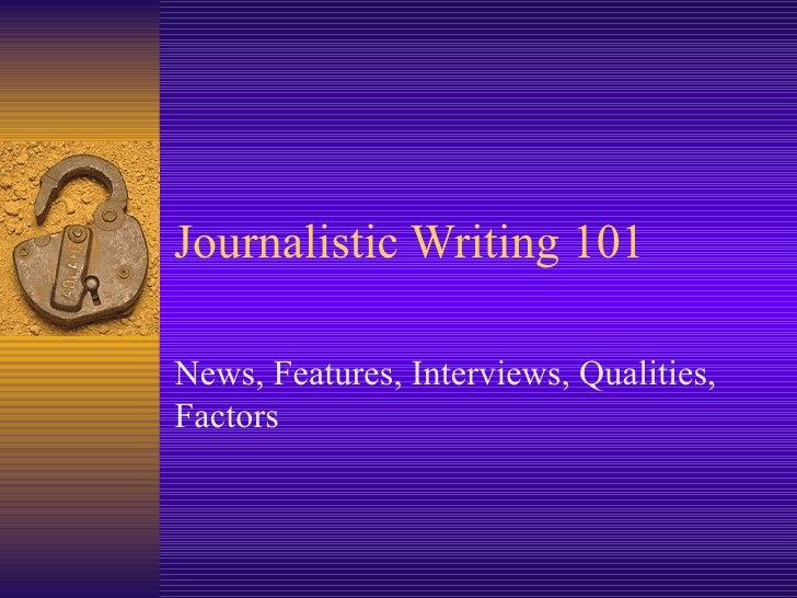 Journalistic Writing 101 News, Features, Interviews, Qualities, Factors