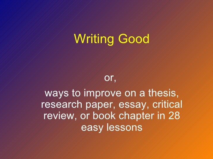 Writing Good              or, ways to improve on a thesis,research paper, essay, critical review, or book chapter in 28   ...