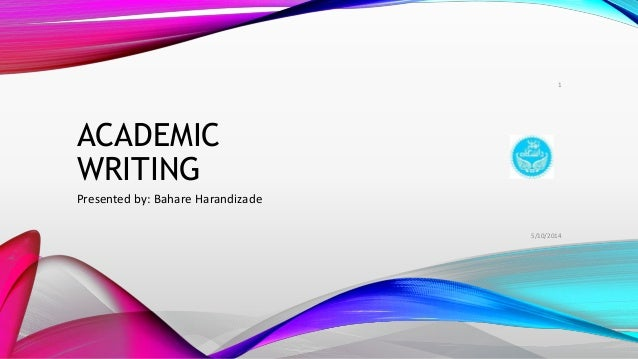 ACADEMIC WRITING Presented by: Bahare Harandizade 5/10/2014 1