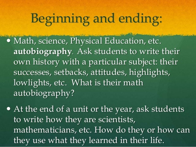 mathematics autobiography This year, i did the best getting-to-know-you activity i've ever done i had my students write math autobiographies, telling me their personal history with math, warts and all.