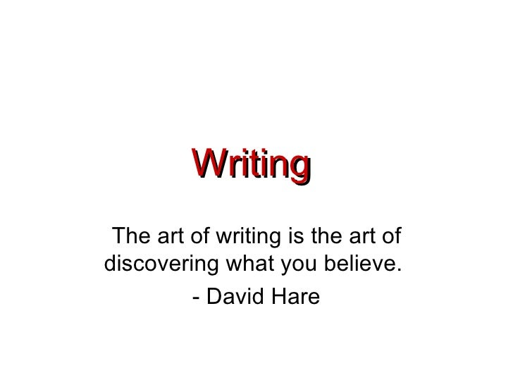 Writing  The art of writing is the art of discovering what you believe.  - David Hare