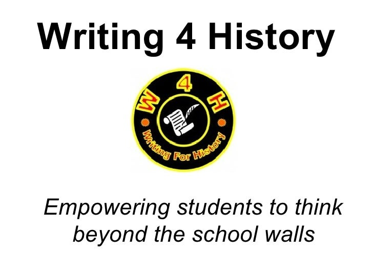 Writing 4 History <ul><li>Empowering students to think beyond the school walls </li></ul>