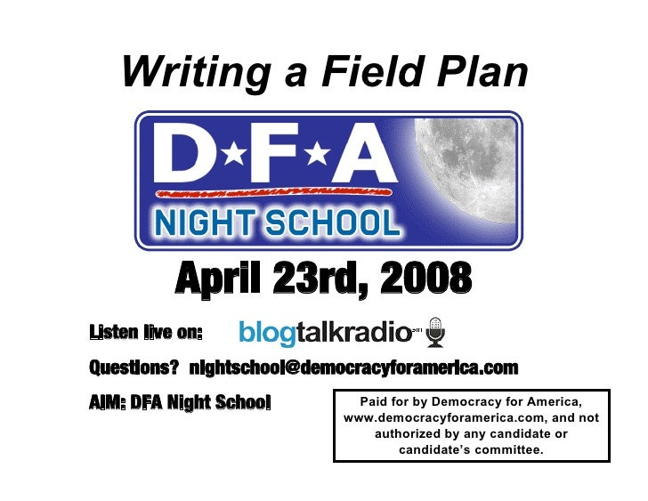 Writing a Field Plan               April 23rd, 2008 Listen live on: Questions? nightschool@democracyforamerica.com AIM: DF...