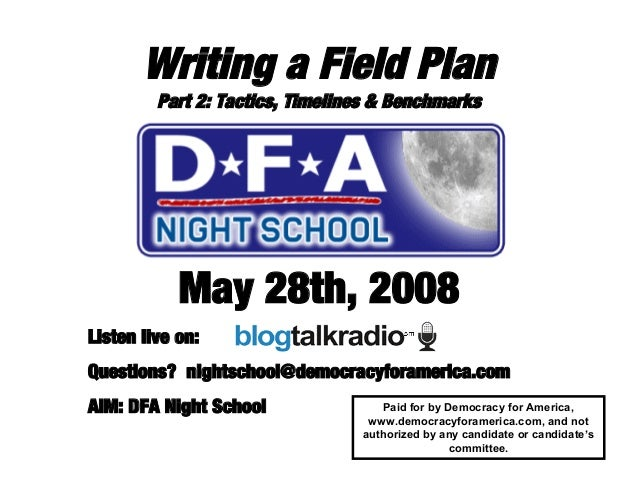 Writing a Field Plan Part 2: Tactics, Timelines & Benchmarks May 28th, 2008 Listen live on: Questions? nightschool@democra...