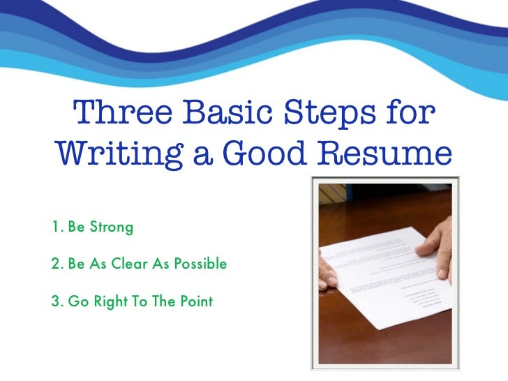 7 three basic steps for writing a good resume - How To Write An Excellent Resume