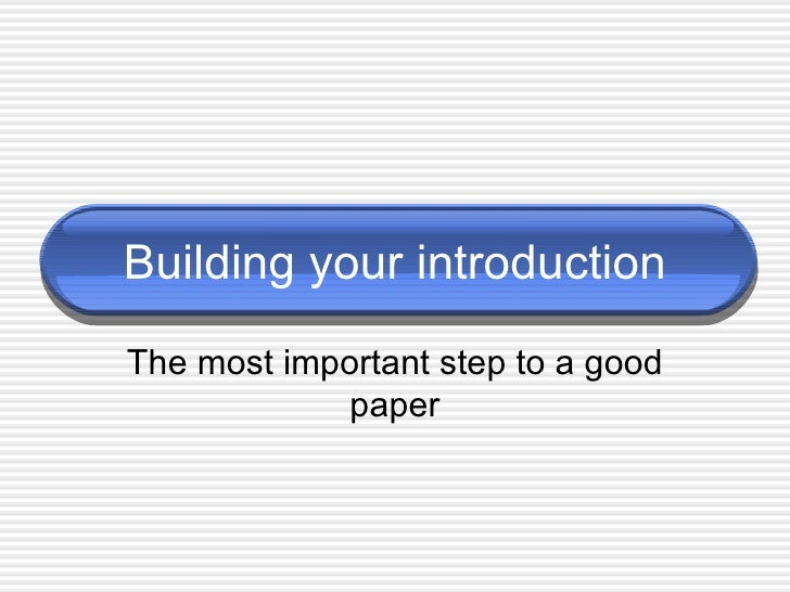 Building your introduction The most important step to a good paper
