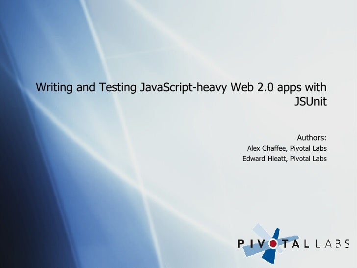 Writing and Testing JavaScript-heavy Web 2.0 apps with JSUnit <ul><li>Authors: </li></ul><ul><ul><li>Alex Chaffee, Pivotal...