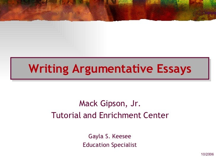 Writing Argumentative Essays Mack Gipson, Jr. Tutorial and Enrichment Center Gayla S. Keesee Education Specialist 10/2006