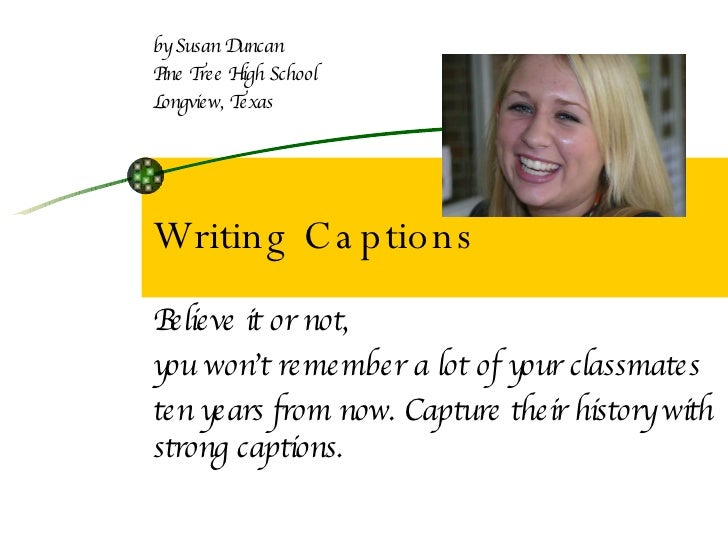 Writing Captions Believe it or not,  you won't remember a lot of your classmates  ten years from now. Capture their histor...