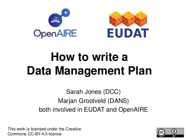 How to write a Data Management Plan Sarah Jones (DCC) Marjan Grootveld (DANS) both involved in EUDAT and OpenAIRE This wor...
