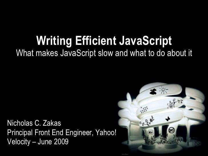 Writing Efficient JavaScript   What makes JavaScript slow and what to do about it     Nicholas C. Zakas Principal Front En...