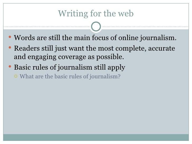 Writing for the web <ul><li>Words are still the main focus of online journalism. </li></ul><ul><li>Readers still just want...