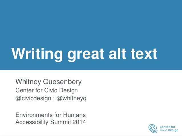 Writing great alt text  Whitney Quesenbery  Center for Civic Design  @civicdesign | @whitneyq  Environments for Humans  Ac...