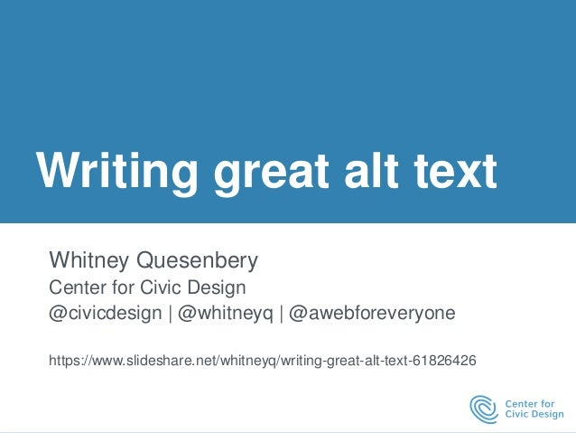 Writing great alt text Whitney Quesenbery Center for Civic Design @civicdesign | @whitneyq | @awebforeveryone https://www....