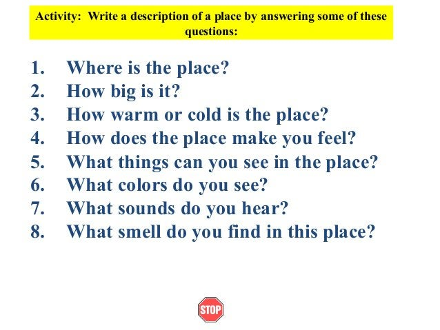 Activity: Write a description of a place by answering some of thesequestions:1. Where is the place?2. How big is it?3. How...