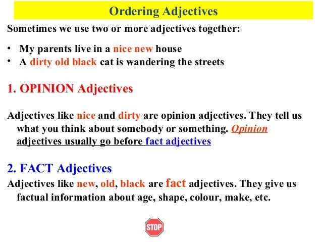 Ordering AdjectivesSometimes we use two or more adjectives together:• My parents live in a nice new house• A dirty old bla...
