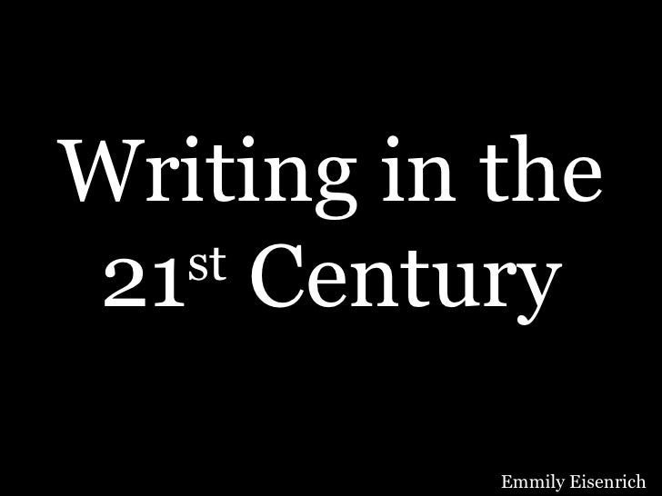 Writing in the 21 st  Century Emmily Eisenrich