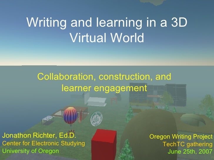 Writing and learning in a 3D Virtual World Collaboration, construction, and learner engagement Jonathon Richter, Ed.D. Cen...