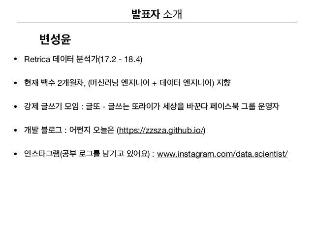 • Retrica (17.2 - 18.4)  • 2 , ( + )   • : -   • : (https://zzsza.github.io/)  • ( ) : www.instagram.com/data.scientist/