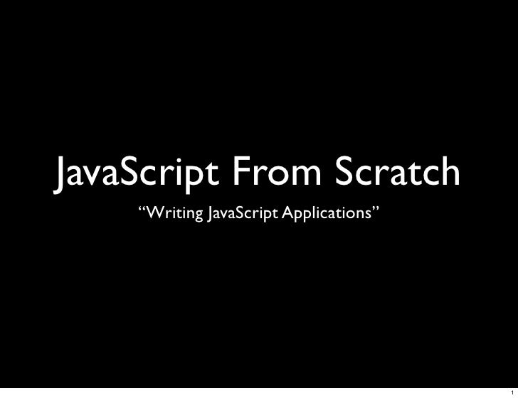 """JavaScript From Scratch     """"Writing JavaScript Applications""""                                             1"""