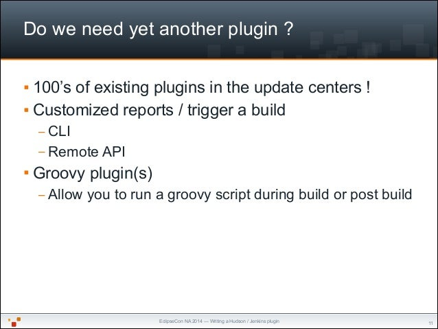EclipseCon NA 2014 — Writing a Hudson / Jenkins plugin Do we need yet another plugin ? § 100's of existing plugins in the...
