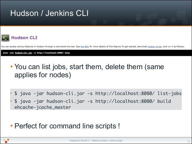 EclipseCon NA 2014 — Writing a Hudson / Jenkins plugin Hudson / Jenkins CLI § You can list jobs, start them, delete them ...