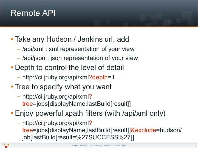 EclipseCon NA 2014 — Writing a Hudson / Jenkins plugin Remote API § Take any Hudson / Jenkins url, add – /api/xml : xml r...