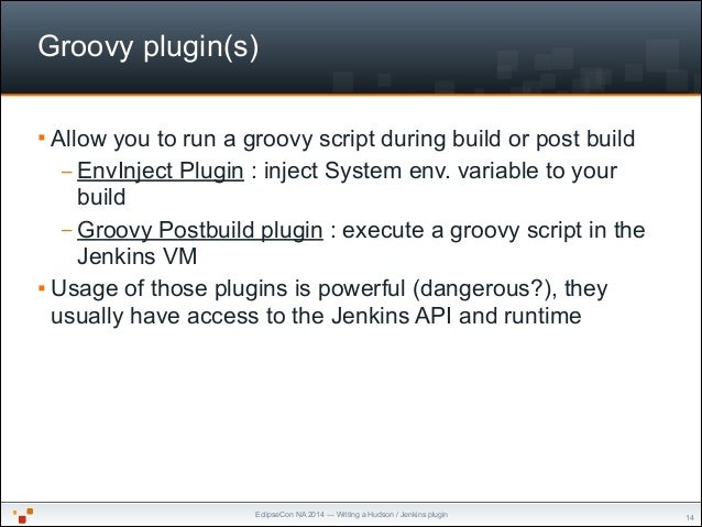 EclipseCon NA 2014 — Writing a Hudson / Jenkins plugin Groovy plugin(s) § Allow you to run a groovy script during build o...