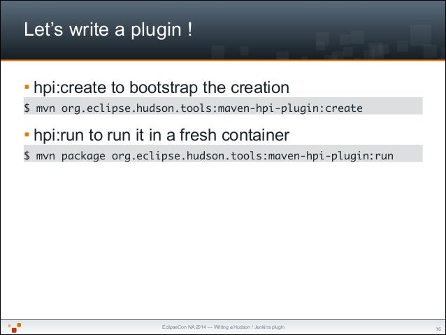 EclipseCon NA 2014 — Writing a Hudson / Jenkins plugin Let's write a plugin ! § hpi:create to bootstrap the creation $ mv...