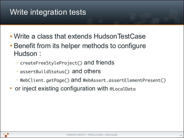 EclipseCon NA 2014 — Writing a Hudson / Jenkins plugin Write integration tests § Write a class that extends HudsonTestCas...