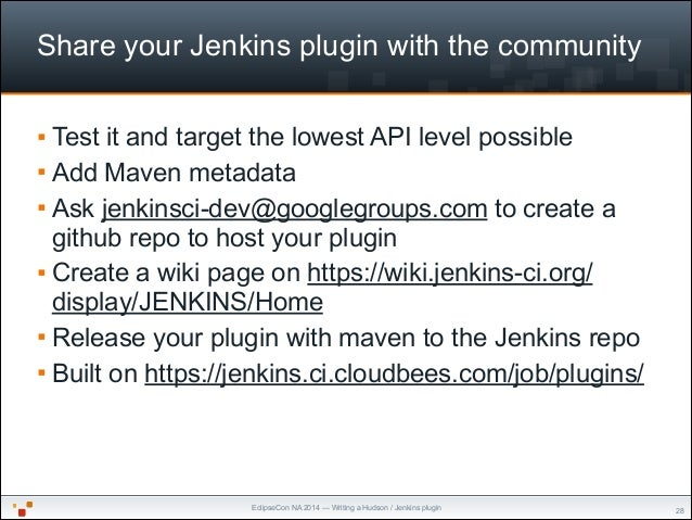 EclipseCon NA 2014 — Writing a Hudson / Jenkins plugin Share your Jenkins plugin with the community § Test it and target ...