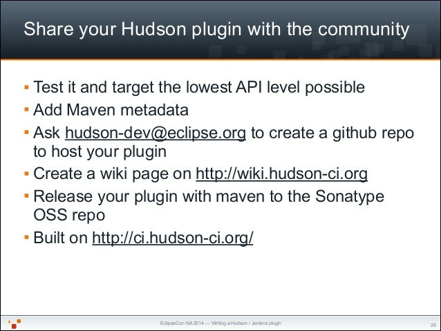 EclipseCon NA 2014 — Writing a Hudson / Jenkins plugin Share your Hudson plugin with the community § Test it and target t...