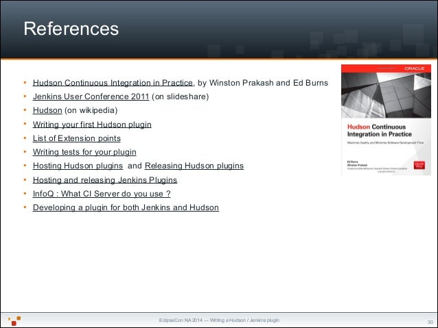 EclipseCon NA 2014 — Writing a Hudson / Jenkins plugin References § Hudson Continuous Integration in Practice, by Winston...