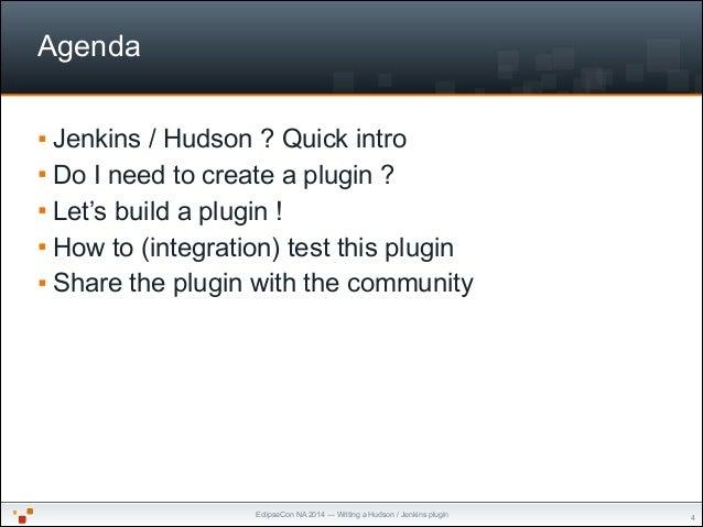 EclipseCon NA 2014 — Writing a Hudson / Jenkins plugin Agenda § Jenkins / Hudson ? Quick intro § Do I need to create a p...
